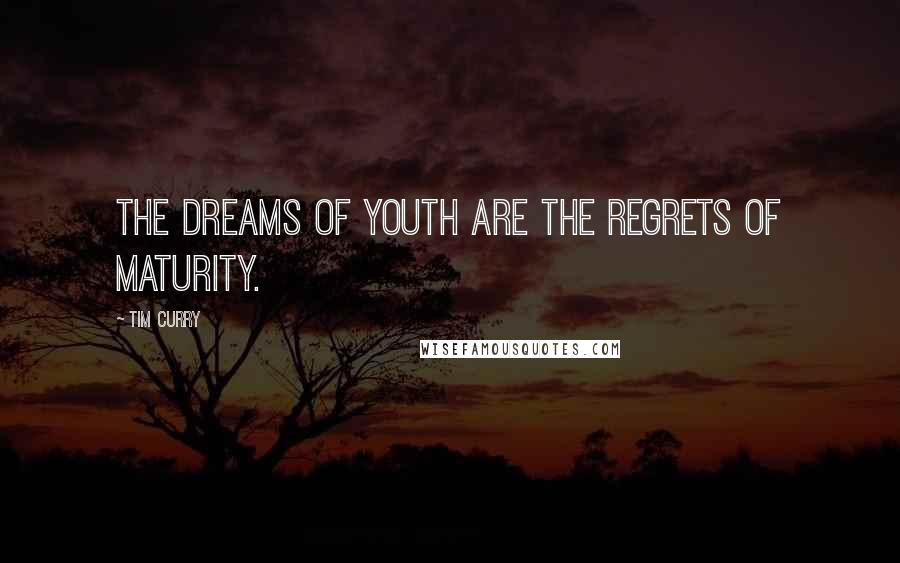 Tim Curry quotes: The dreams of youth are the regrets of maturity.