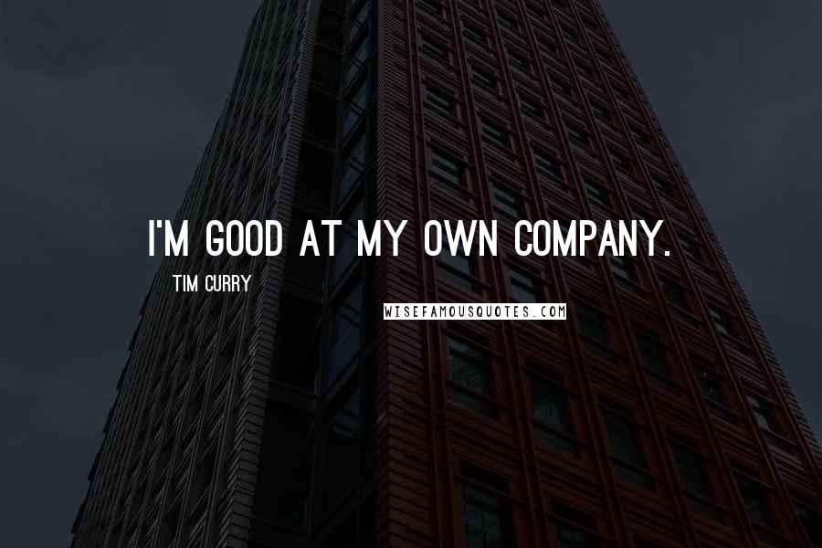 Tim Curry quotes: I'm good at my own company.