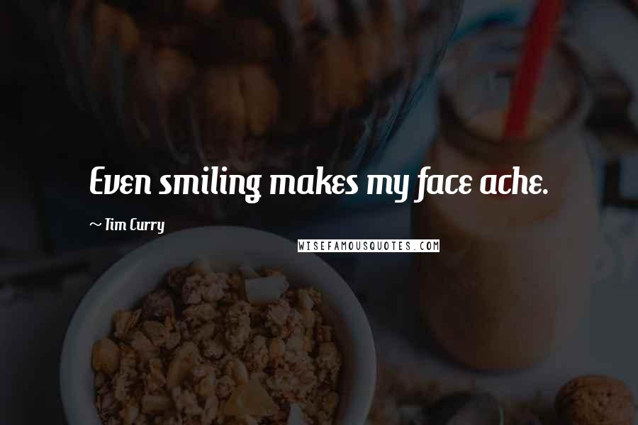 Tim Curry quotes: Even smiling makes my face ache.