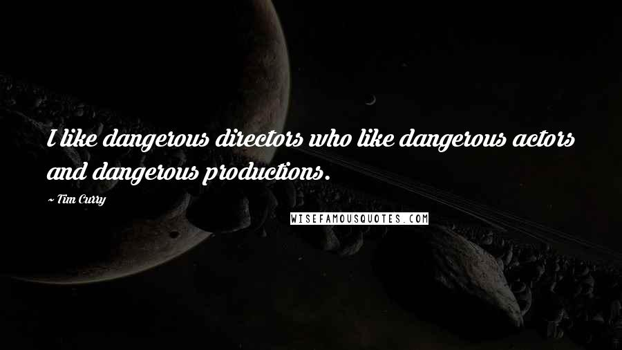 Tim Curry quotes: I like dangerous directors who like dangerous actors and dangerous productions.