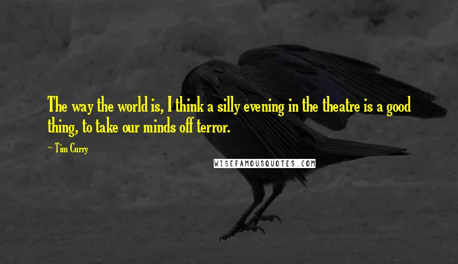 Tim Curry quotes: The way the world is, I think a silly evening in the theatre is a good thing, to take our minds off terror.