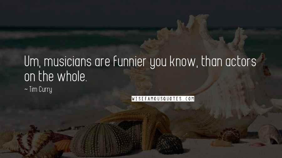 Tim Curry quotes: Um, musicians are funnier you know, than actors on the whole.