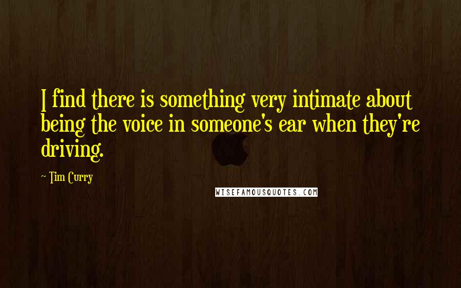 Tim Curry quotes: I find there is something very intimate about being the voice in someone's ear when they're driving.
