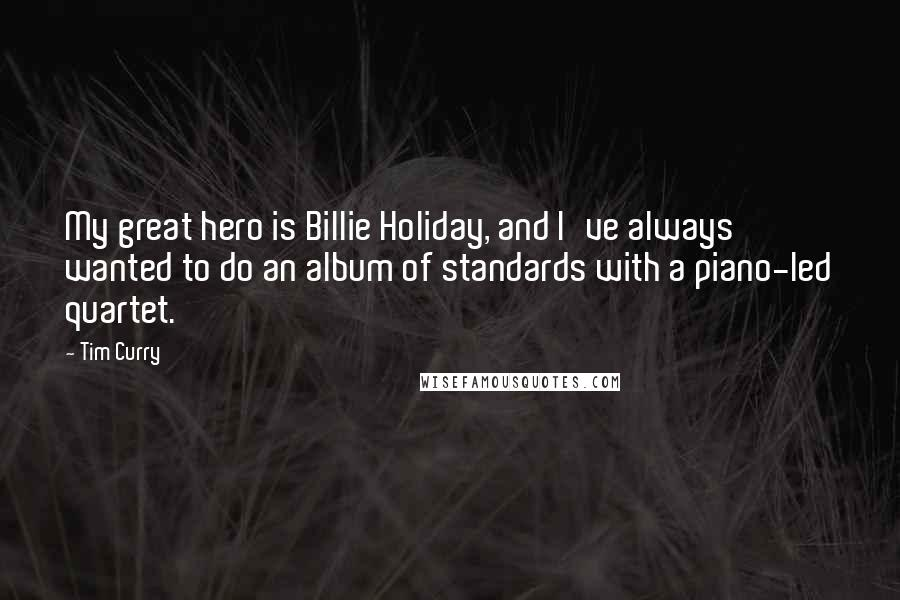 Tim Curry quotes: My great hero is Billie Holiday, and I've always wanted to do an album of standards with a piano-led quartet.