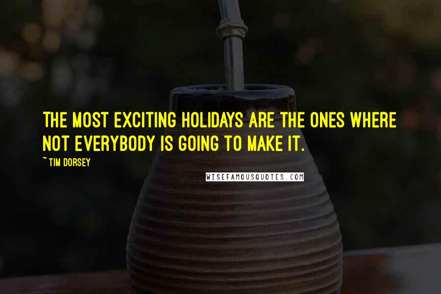 Tim Dorsey quotes: The most exciting holidays are the ones where not everybody is going to make it.