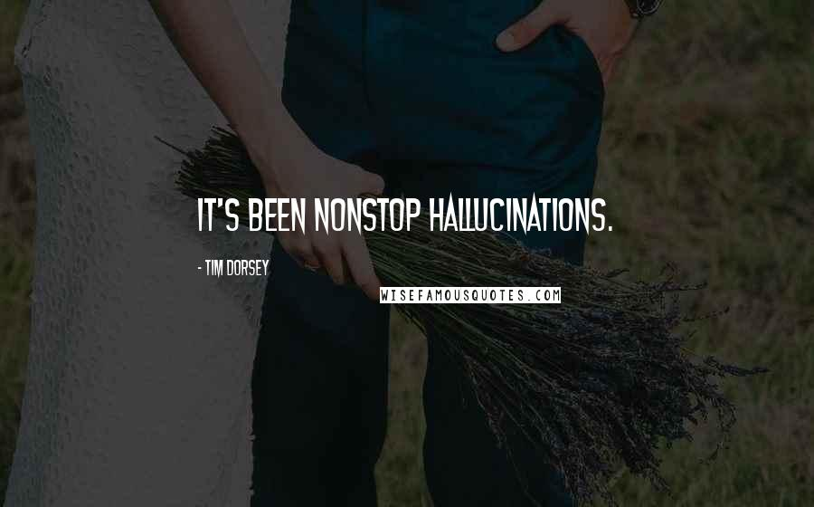 Tim Dorsey quotes: It's been nonstop hallucinations.
