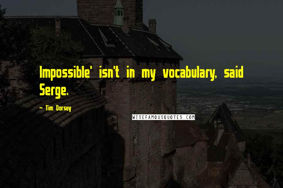 Tim Dorsey quotes: Impossible' isn't in my vocabulary, said Serge.