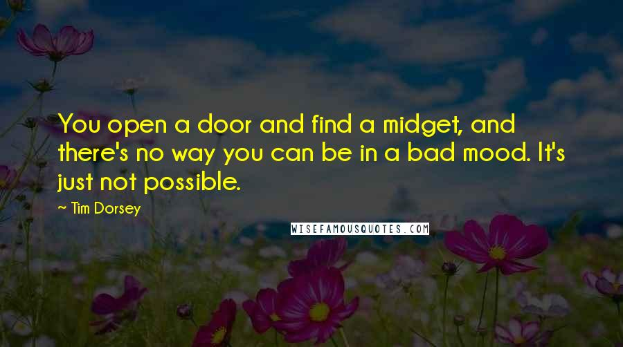 Tim Dorsey quotes: You open a door and find a midget, and there's no way you can be in a bad mood. It's just not possible.