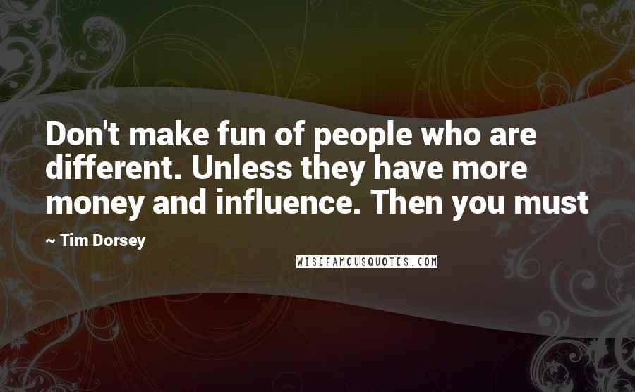 Tim Dorsey quotes: Don't make fun of people who are different. Unless they have more money and influence. Then you must