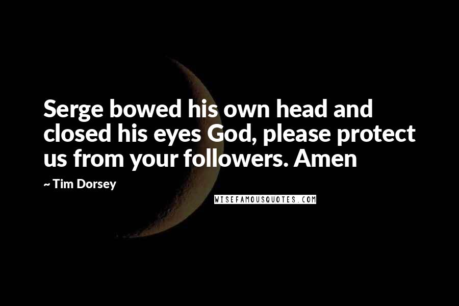 Tim Dorsey quotes: Serge bowed his own head and closed his eyes God, please protect us from your followers. Amen
