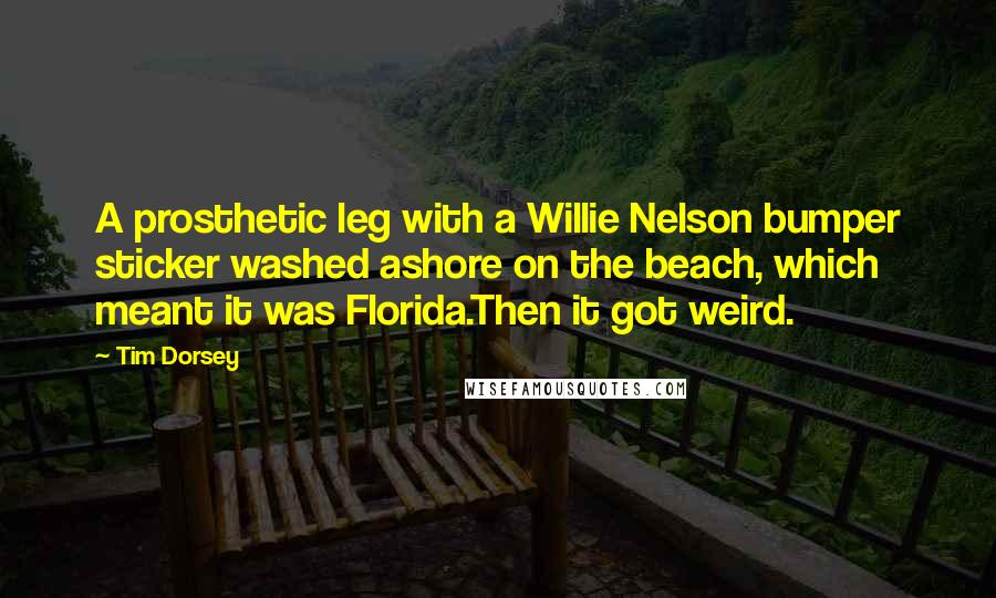 Tim Dorsey quotes: A prosthetic leg with a Willie Nelson bumper sticker washed ashore on the beach, which meant it was Florida.Then it got weird.