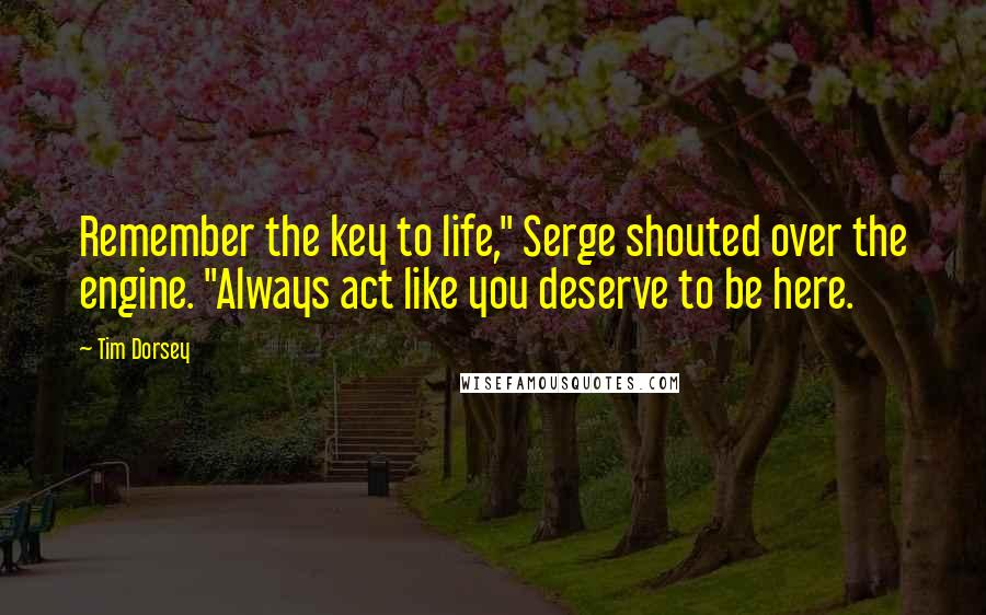 "Tim Dorsey quotes: Remember the key to life,"" Serge shouted over the engine. ""Always act like you deserve to be here."