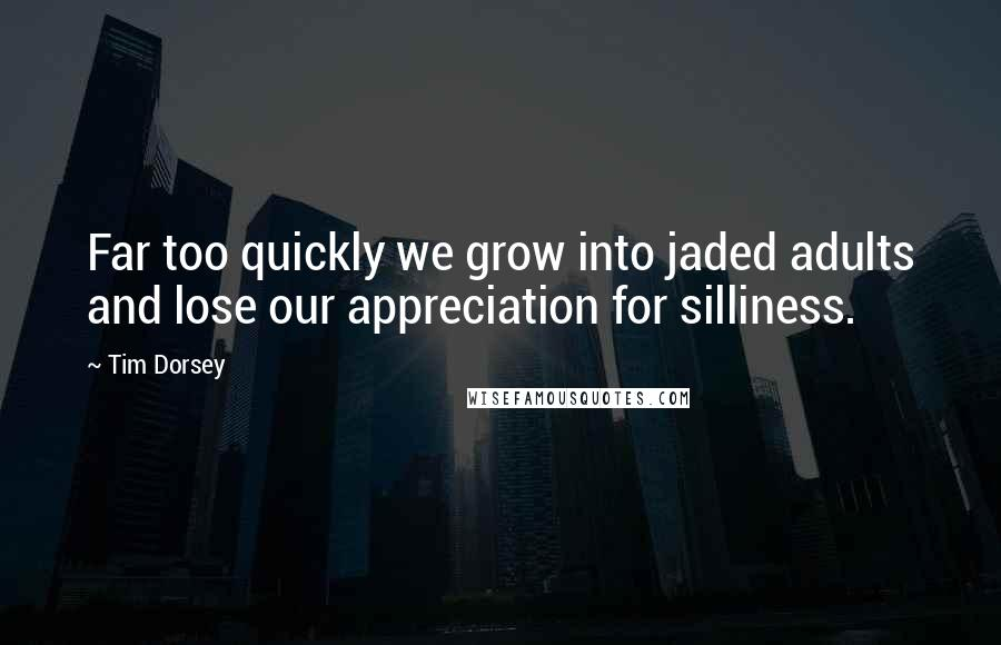 Tim Dorsey quotes: Far too quickly we grow into jaded adults and lose our appreciation for silliness.