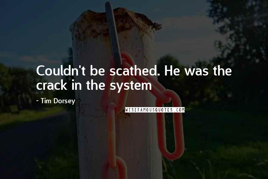 Tim Dorsey quotes: Couldn't be scathed. He was the crack in the system