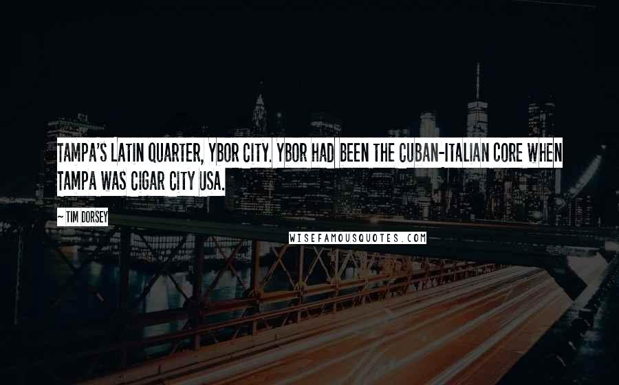 Tim Dorsey quotes: Tampa's Latin quarter, Ybor City. Ybor had been the Cuban-Italian core when Tampa was Cigar City USA.