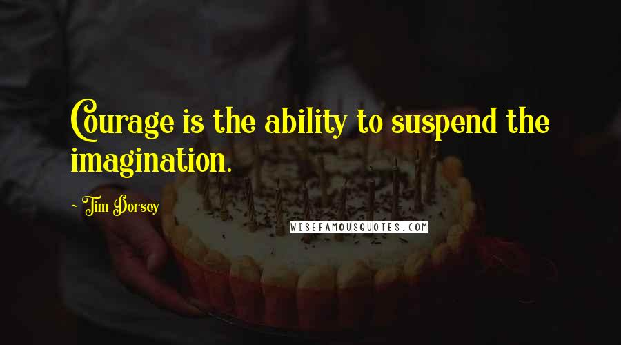Tim Dorsey quotes: Courage is the ability to suspend the imagination.