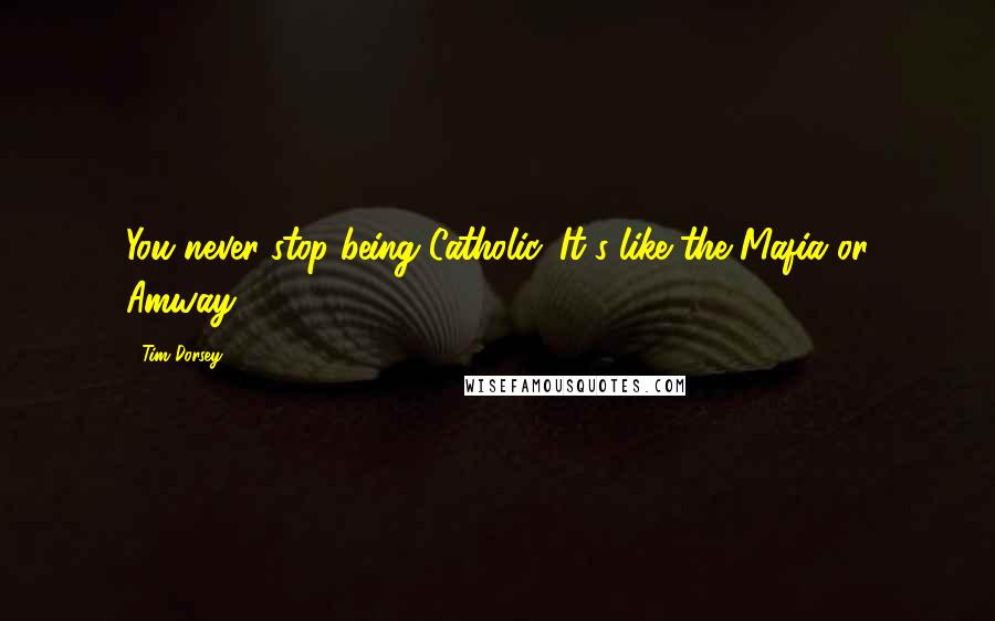 Tim Dorsey quotes: You never stop being Catholic. It's like the Mafia or Amway.