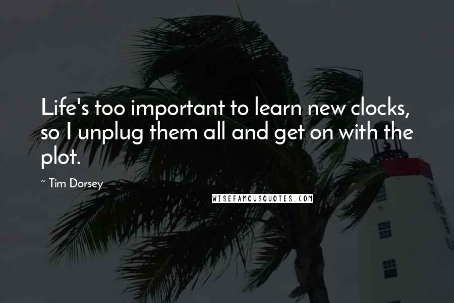 Tim Dorsey quotes: Life's too important to learn new clocks, so I unplug them all and get on with the plot.