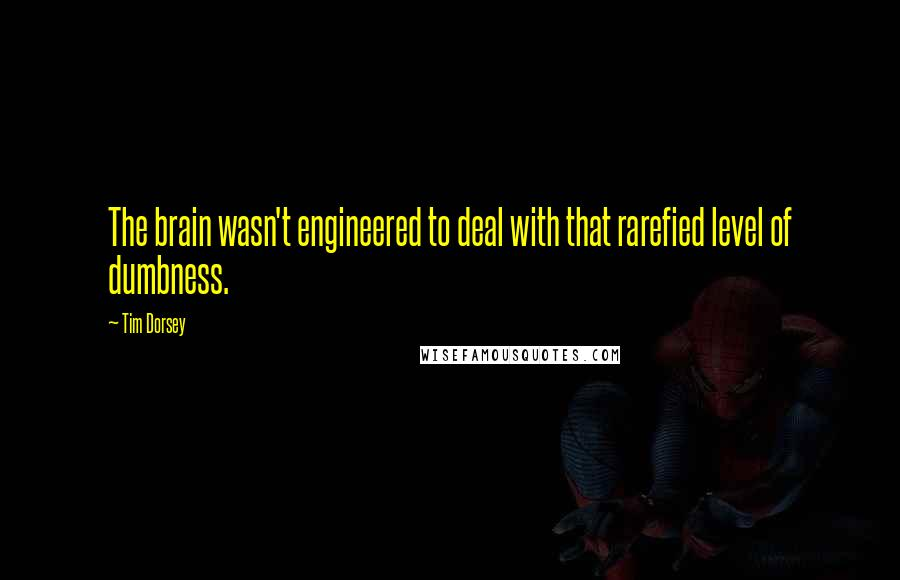 Tim Dorsey quotes: The brain wasn't engineered to deal with that rarefied level of dumbness.