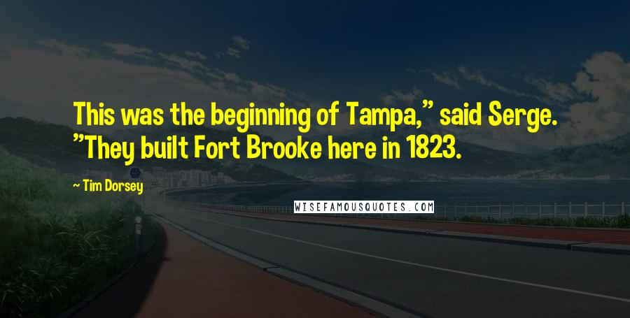 "Tim Dorsey quotes: This was the beginning of Tampa,"" said Serge. ""They built Fort Brooke here in 1823."