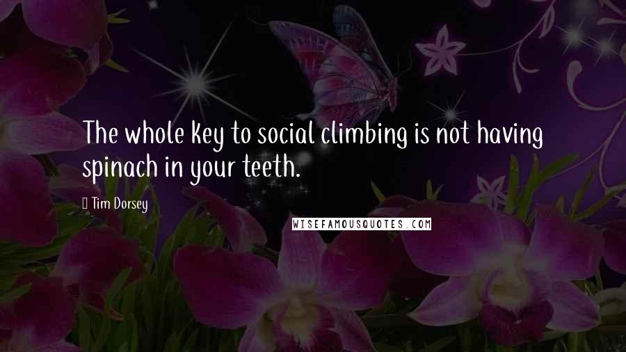Tim Dorsey quotes: The whole key to social climbing is not having spinach in your teeth.