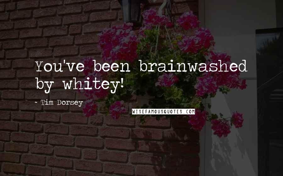 Tim Dorsey quotes: You've been brainwashed by whitey!