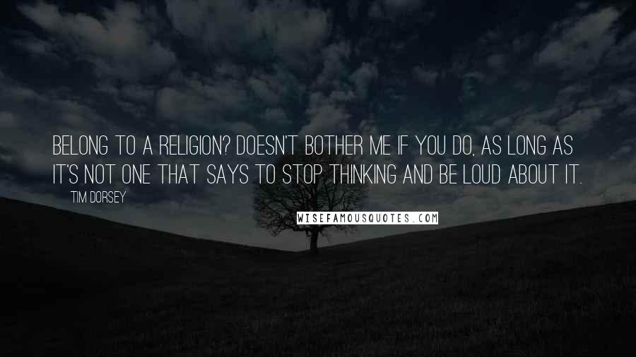 Tim Dorsey quotes: Belong to a religion? Doesn't bother me if you do, as long as it's not one that says to stop thinking and be loud about it.