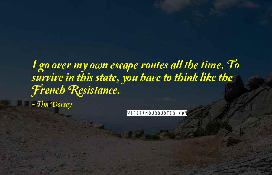 Tim Dorsey quotes: I go over my own escape routes all the time. To survive in this state, you have to think like the French Resistance.