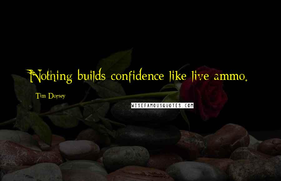 Tim Dorsey quotes: Nothing builds confidence like live ammo.