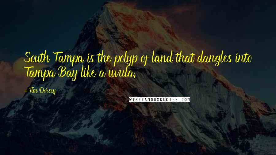 Tim Dorsey quotes: South Tampa is the polyp of land that dangles into Tampa Bay like a uvula.