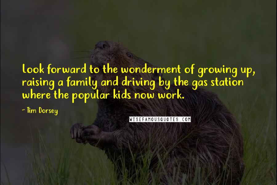 Tim Dorsey quotes: Look forward to the wonderment of growing up, raising a family and driving by the gas station where the popular kids now work.