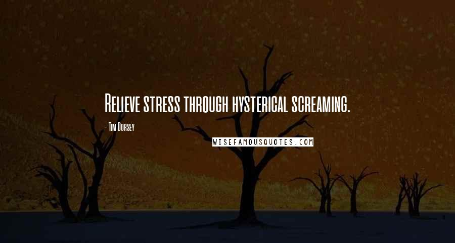 Tim Dorsey quotes: Relieve stress through hysterical screaming.