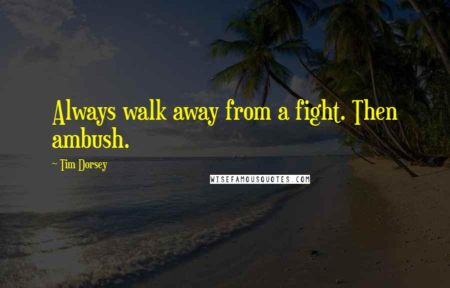 Tim Dorsey quotes: Always walk away from a fight. Then ambush.