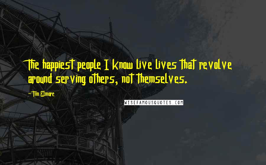 Tim Elmore quotes: The happiest people I know live lives that revolve around serving others, not themselves.