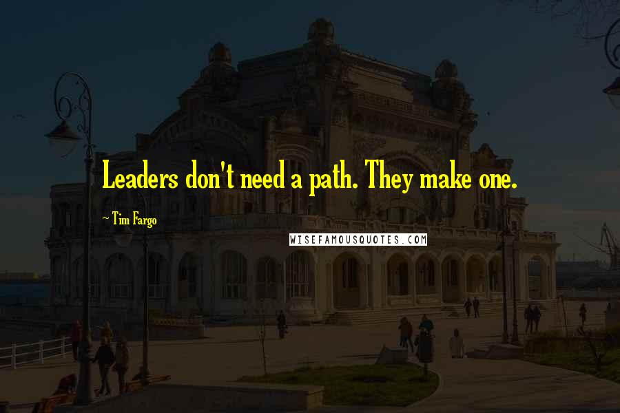 Tim Fargo quotes: Leaders don't need a path. They make one.