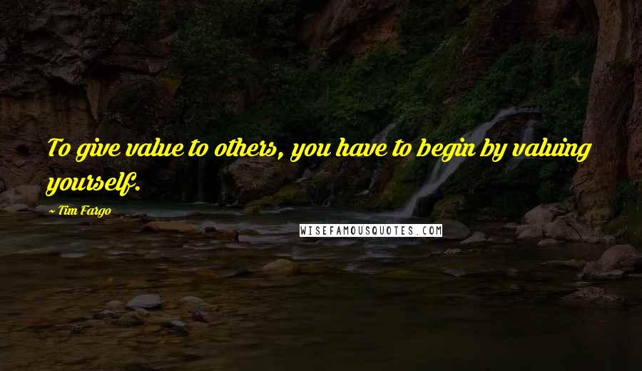 Tim Fargo quotes: To give value to others, you have to begin by valuing yourself.