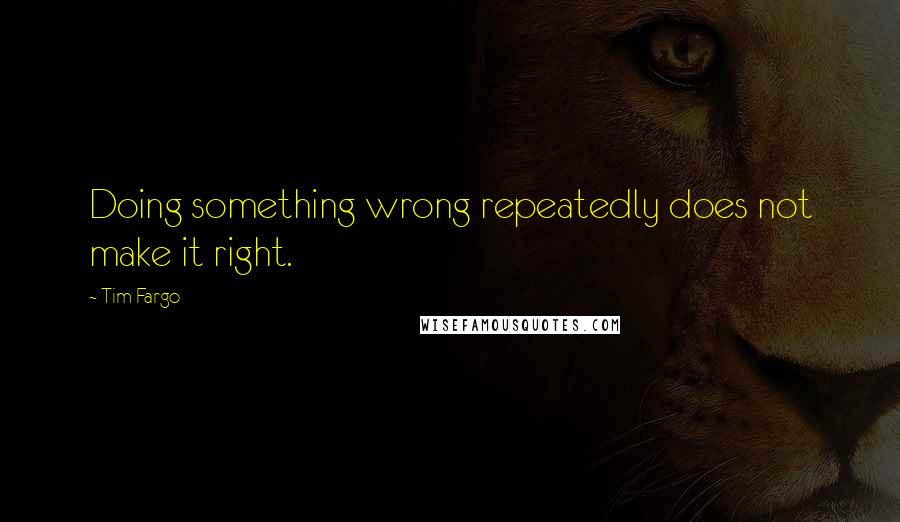 Tim Fargo quotes: Doing something wrong repeatedly does not make it right.