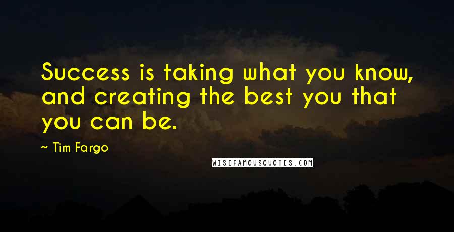 Tim Fargo quotes: Success is taking what you know, and creating the best you that you can be.