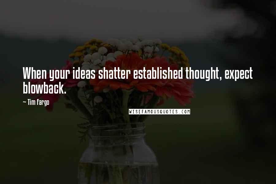 Tim Fargo quotes: When your ideas shatter established thought, expect blowback.