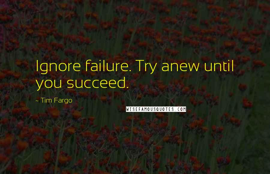 Tim Fargo quotes: Ignore failure. Try anew until you succeed.