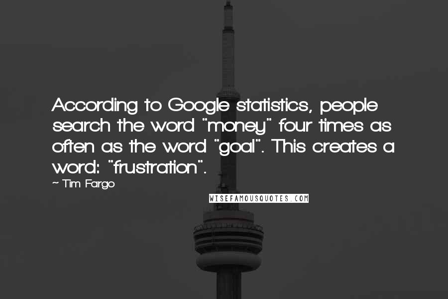"Tim Fargo quotes: According to Google statistics, people search the word ""money"" four times as often as the word ""goal"". This creates a word: ""frustration""."