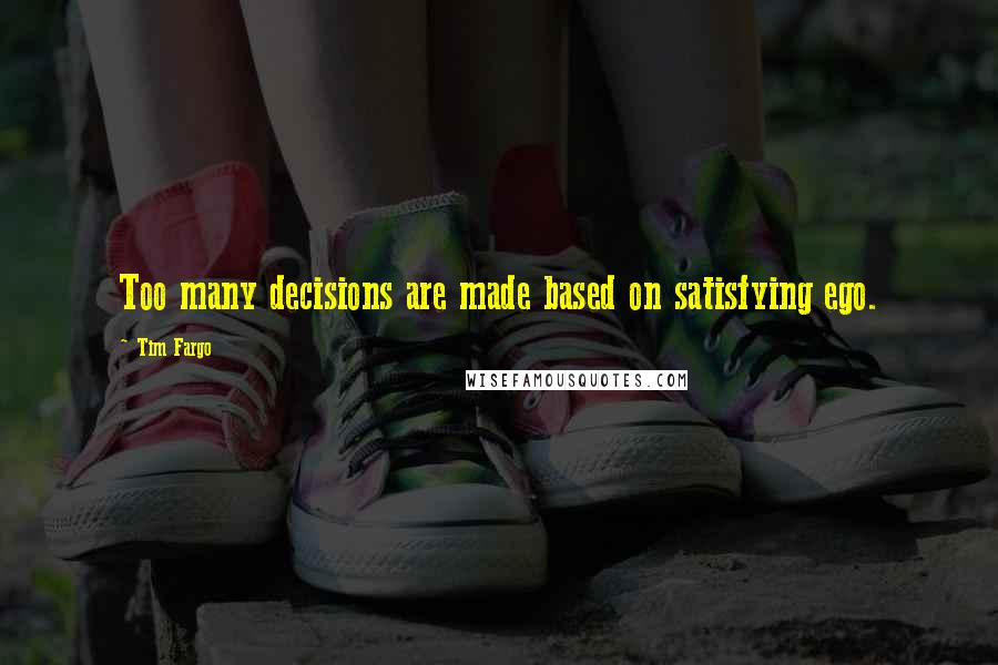 Tim Fargo quotes: Too many decisions are made based on satisfying ego.