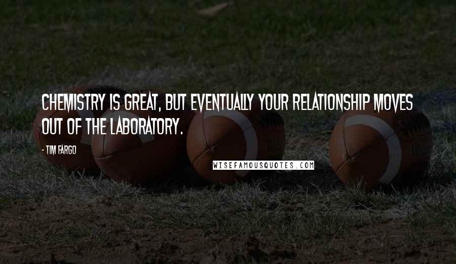 Tim Fargo quotes: Chemistry is great, but eventually your relationship moves out of the laboratory.