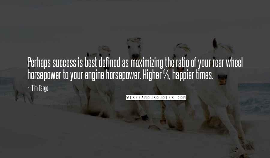 Tim Fargo quotes: Perhaps success is best defined as maximizing the ratio of your rear wheel horsepower to your engine horsepower. Higher %, happier times.