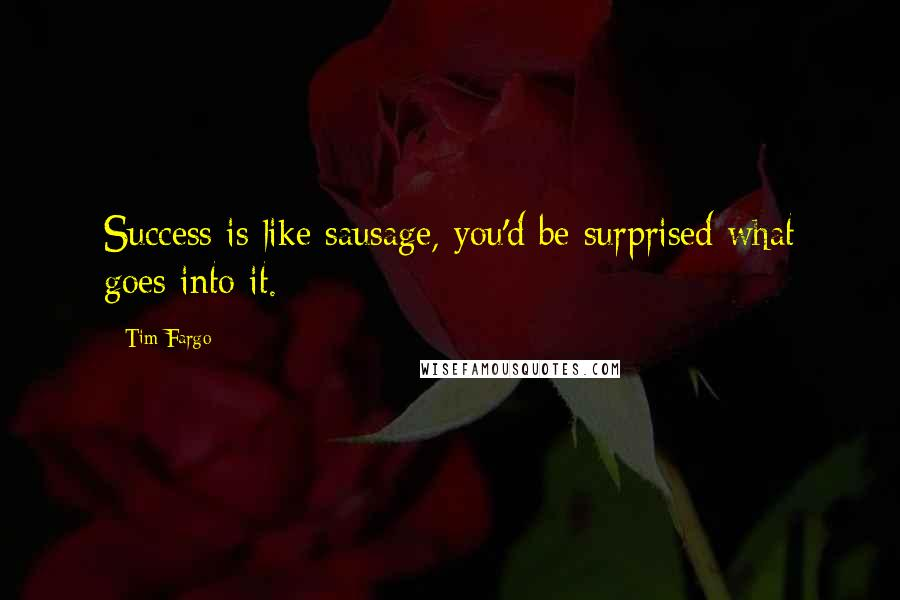 Tim Fargo quotes: Success is like sausage, you'd be surprised what goes into it.