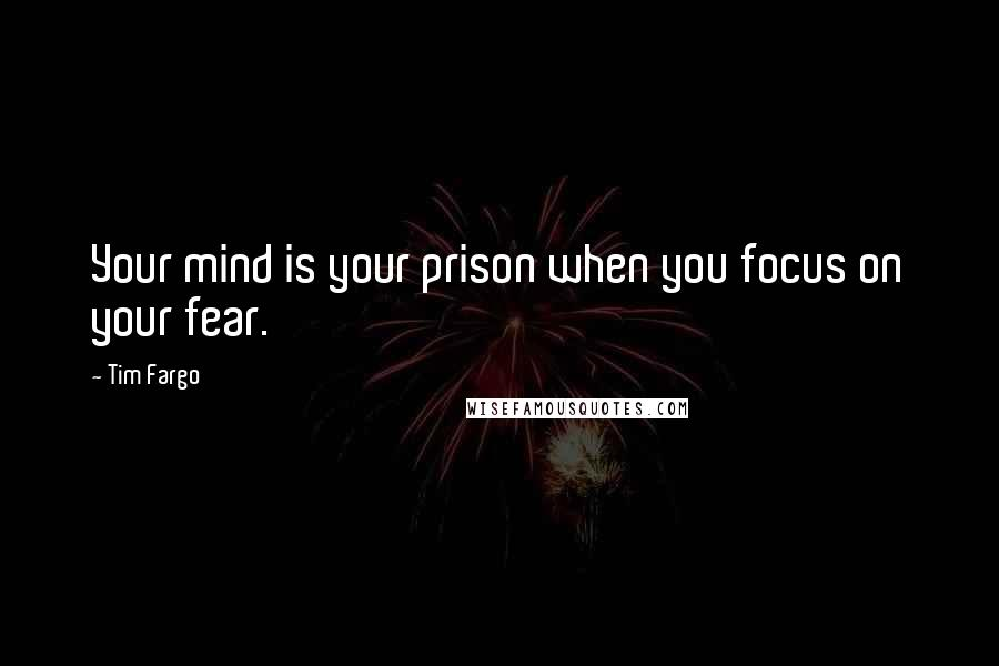 Tim Fargo quotes: Your mind is your prison when you focus on your fear.