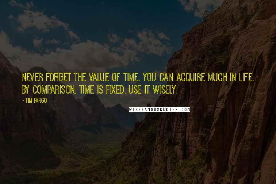 Tim Fargo quotes: Never forget the value of time. You can acquire much in life. By comparison, time is fixed. Use it wisely.