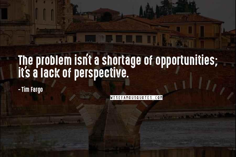 Tim Fargo quotes: The problem isn't a shortage of opportunities; it's a lack of perspective.