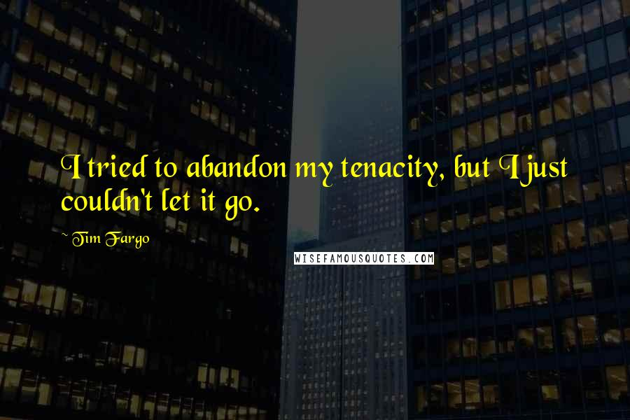 Tim Fargo quotes: I tried to abandon my tenacity, but I just couldn't let it go.