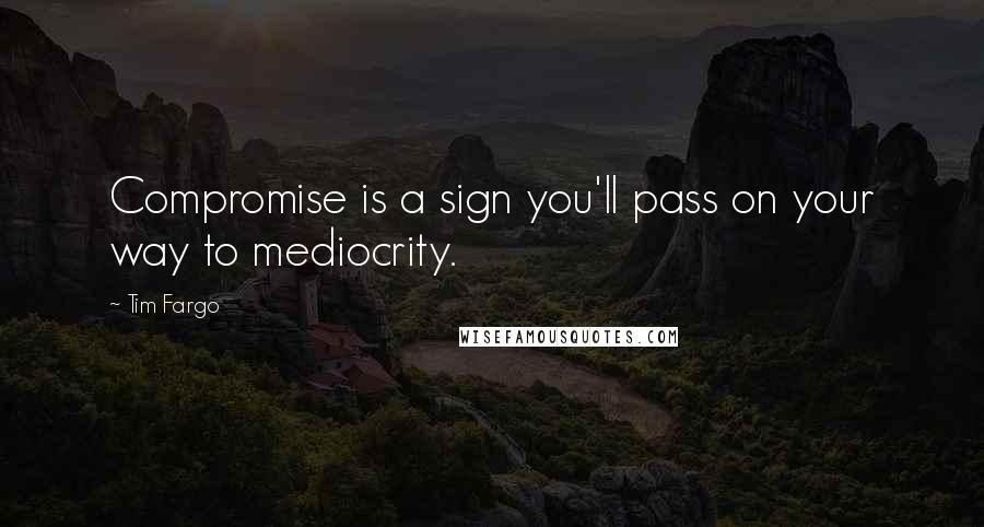 Tim Fargo quotes: Compromise is a sign you'll pass on your way to mediocrity.